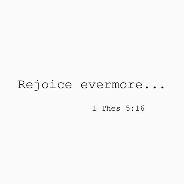 """""""Rejoice evermore. Pray without ceasing. In every thing give thanks: for this is the will of God in Christ Jesus concerning you."""" 1 Thessalonians 5:16-18"""